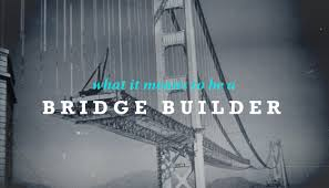 Be a Bridge Builder