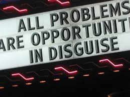 Problems are opportunities in disguise