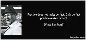 Perfect practice makes perfect Vince Lombardi